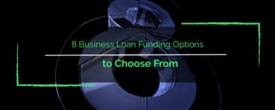8 Business Loan Funding Options to Choose From